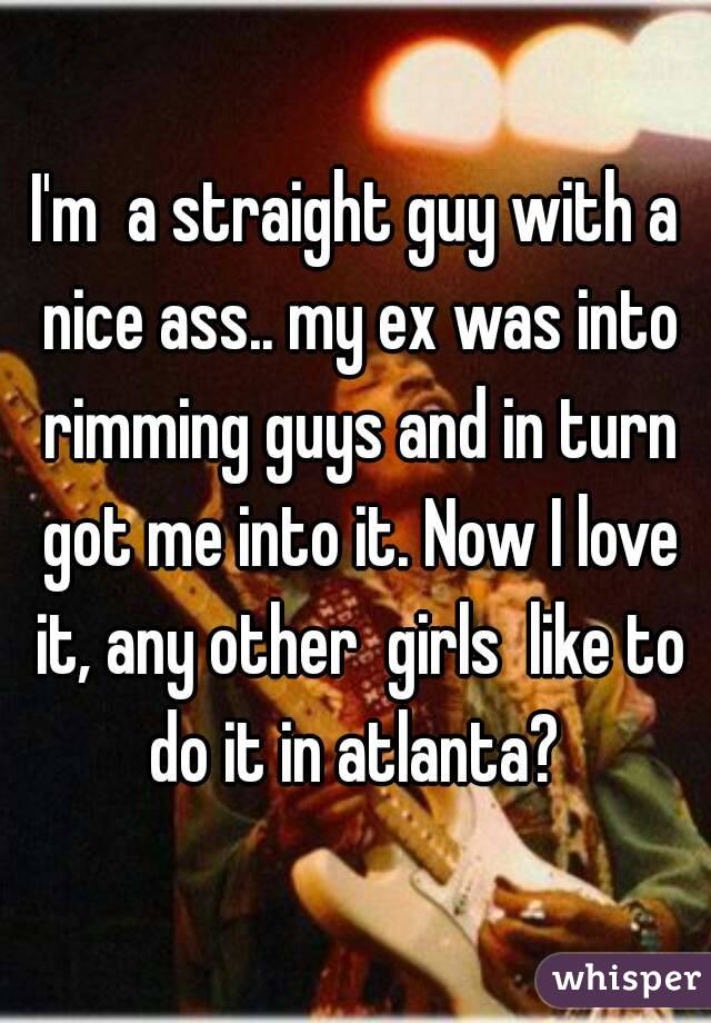 I'm  a straight guy with a nice ass.. my ex was into rimming guys and in turn got me into it. Now I love it, any other  girls  like to do it in atlanta?