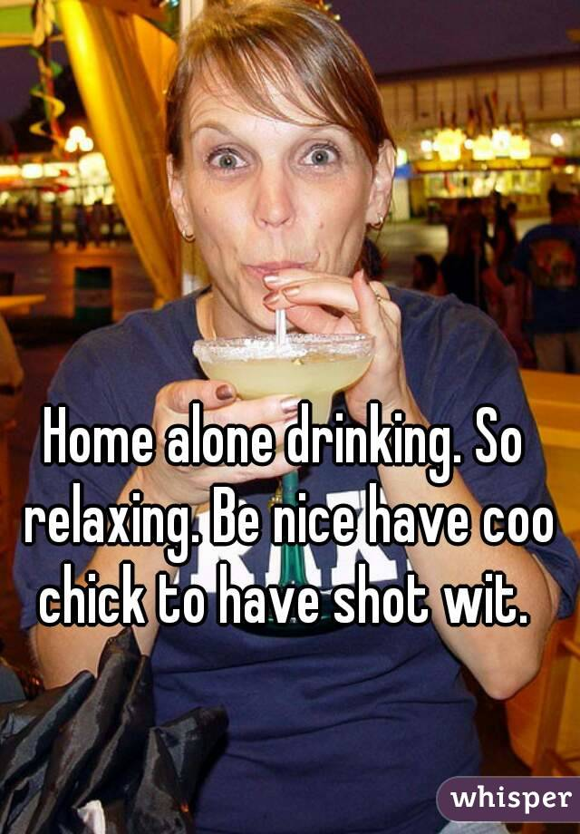 Home alone drinking. So relaxing. Be nice have coo chick to have shot wit.