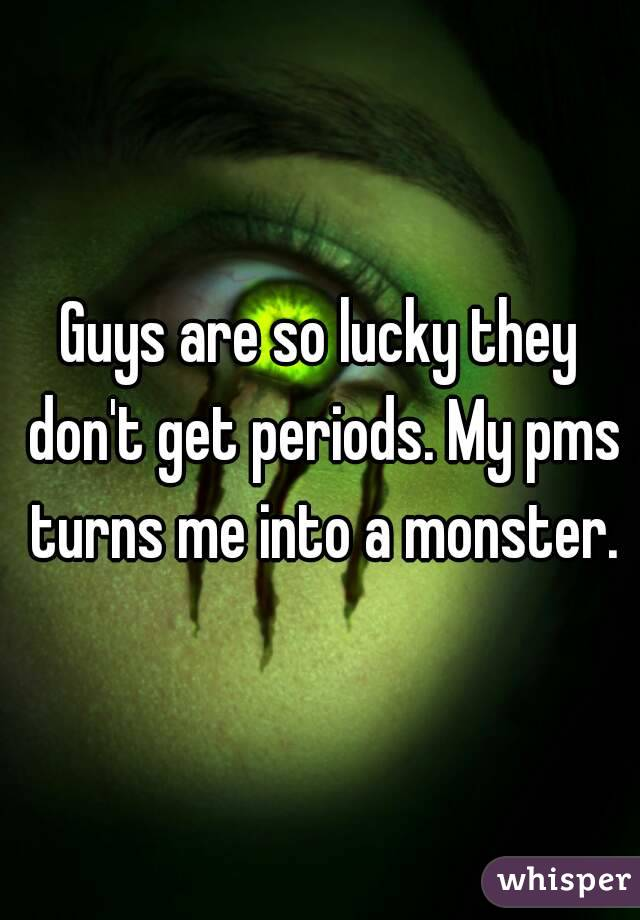 Guys are so lucky they don't get periods. My pms turns me into a monster.