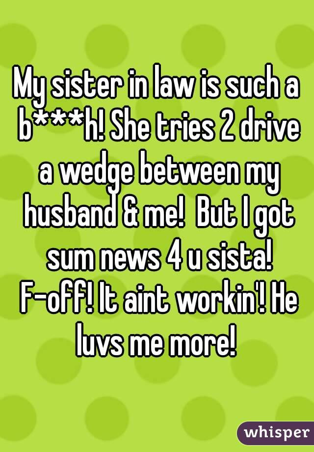 My sister in law is such a b***h! She tries 2 drive a wedge between my husband & me!  But I got sum news 4 u sista! F-off! It aint workin'! He luvs me more!
