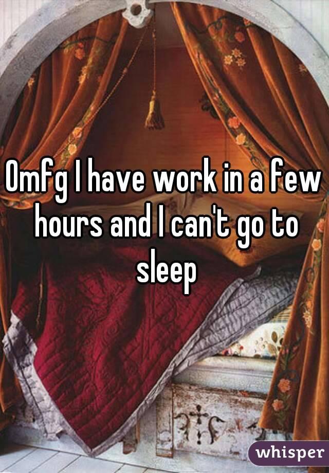 Omfg I have work in a few hours and I can't go to sleep