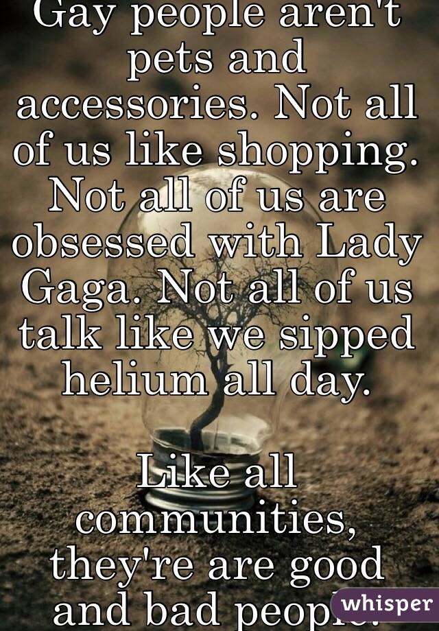 Gay people aren't pets and accessories. Not all of us like shopping. Not all of us are obsessed with Lady Gaga. Not all of us talk like we sipped helium all day.  Like all communities, they're are good and bad people.