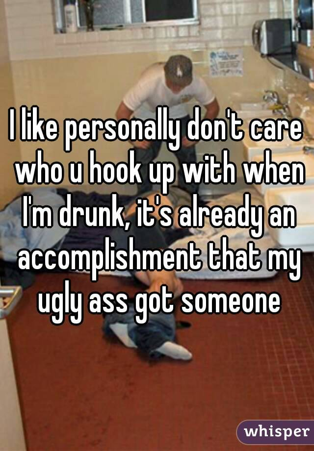 I like personally don't care who u hook up with when I'm drunk, it's already an accomplishment that my ugly ass got someone