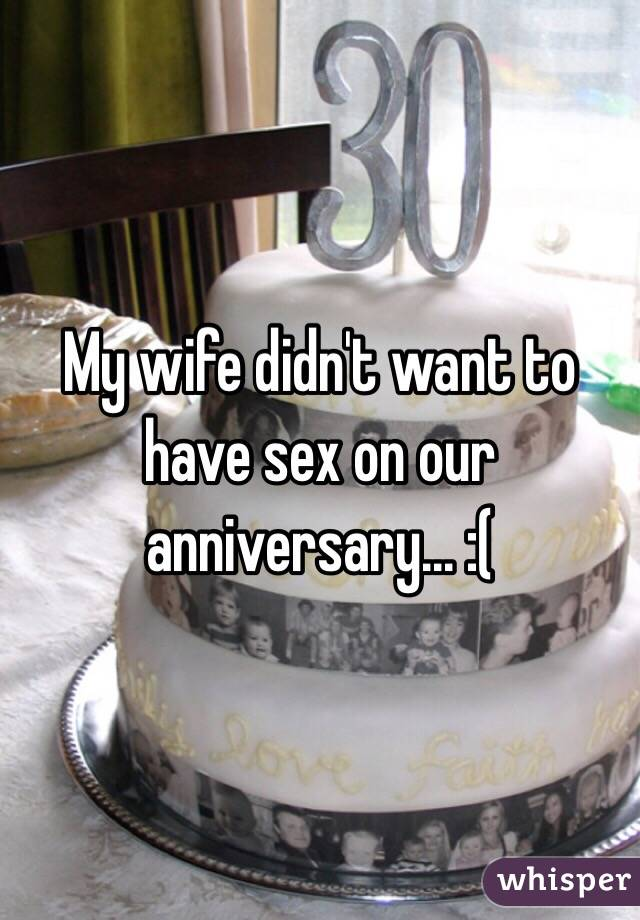 My wife didn't want to have sex on our anniversary... :(