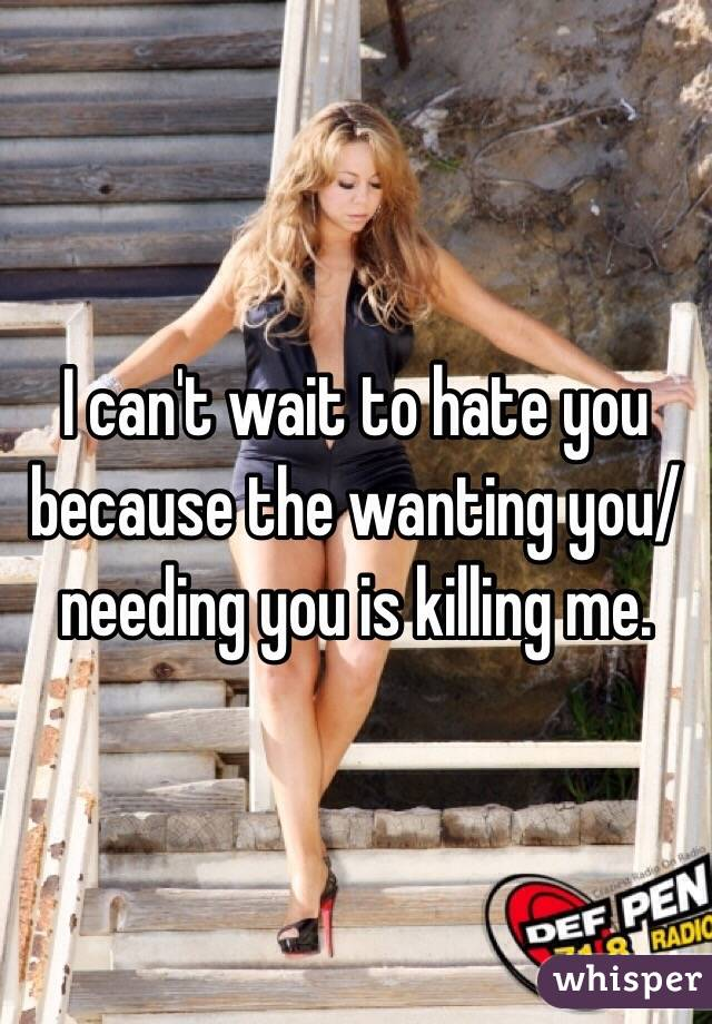 I can't wait to hate you because the wanting you/needing you is killing me.