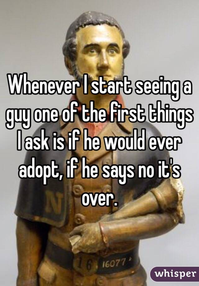Whenever I start seeing a guy one of the first things I ask is if he would ever adopt, if he says no it's over.
