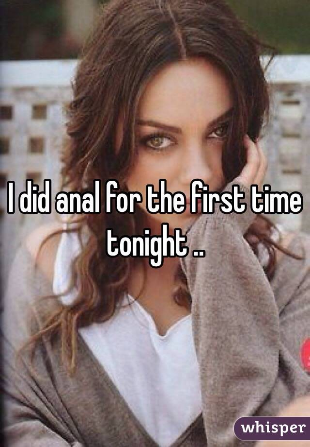 I did anal for the first time tonight ..