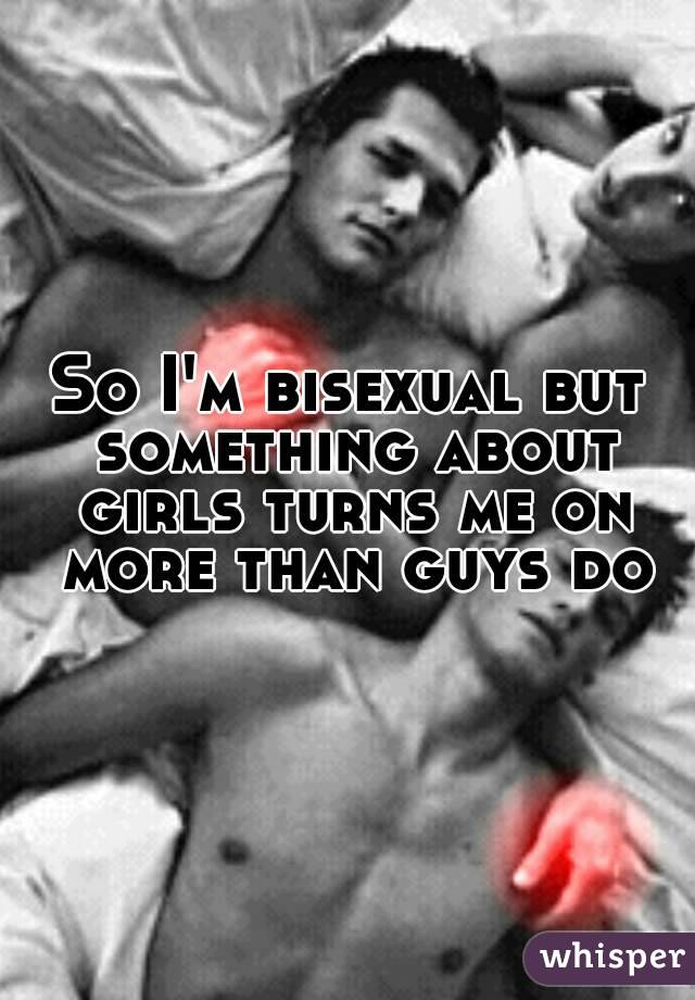 So I'm bisexual but something about girls turns me on more than guys do