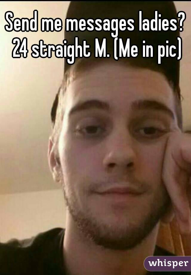 Send me messages ladies? 24 straight M. (Me in pic)