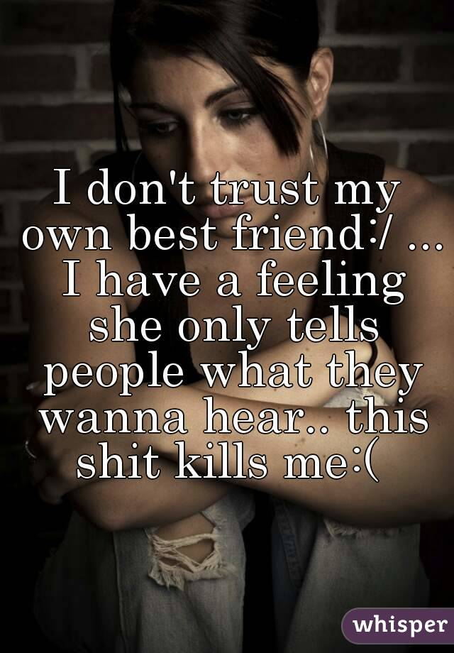 I don't trust my own best friend:/ ... I have a feeling she only tells people what they wanna hear.. this shit kills me:(