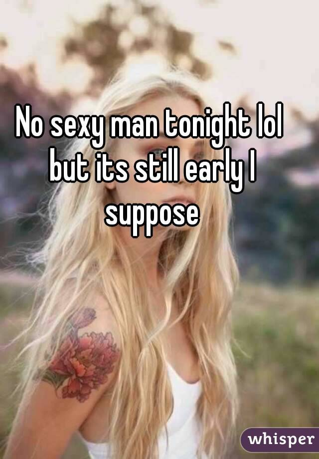 No sexy man tonight lol but its still early I suppose