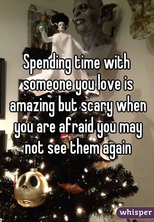 Spending time with someone you love is amazing but scary when you are afraid you may not see them again