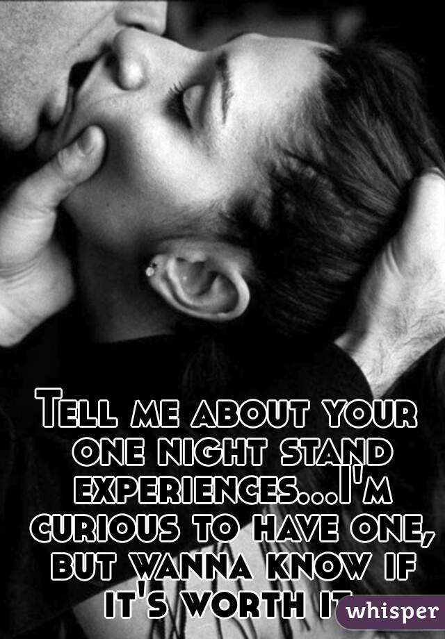 Tell me about your one night stand experiences...I'm curious to have one, but wanna know if it's worth it.
