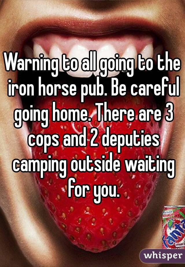 Warning to all going to the iron horse pub. Be careful going home. There are 3 cops and 2 deputies camping outside waiting for you.