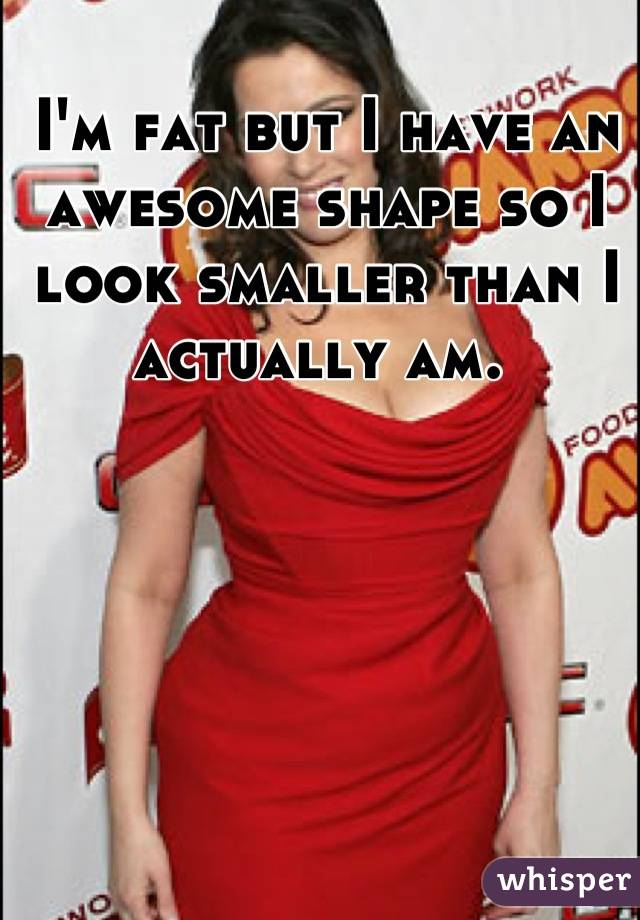 I'm fat but I have an awesome shape so I look smaller than I actually am.