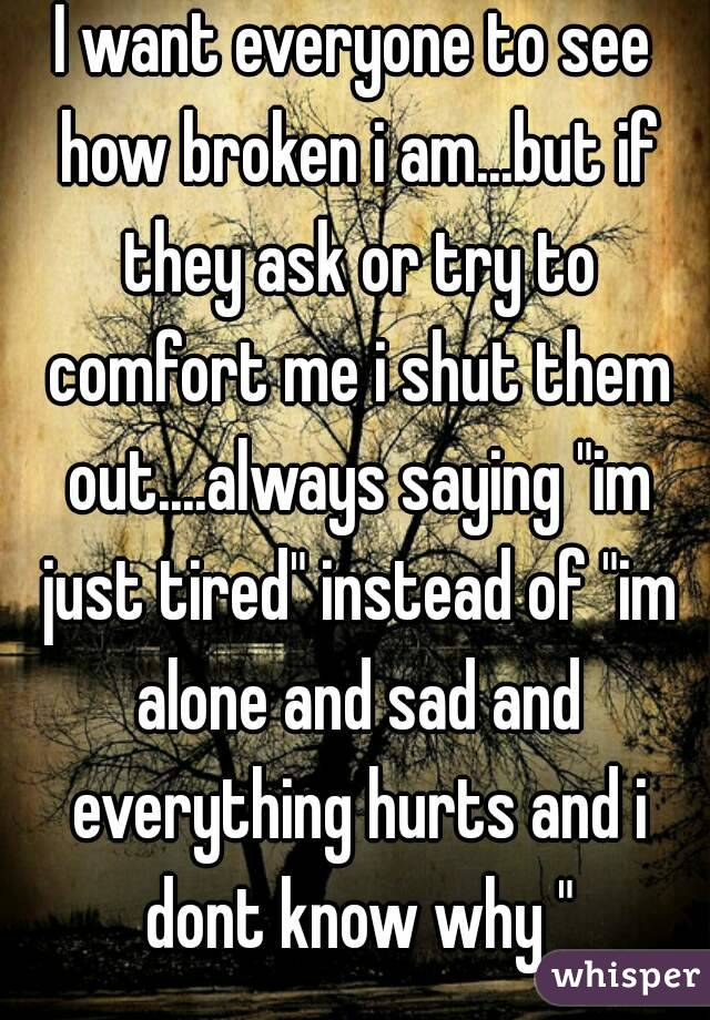 "I want everyone to see how broken i am...but if they ask or try to comfort me i shut them out....always saying ""im just tired"" instead of ""im alone and sad and everything hurts and i dont know why """