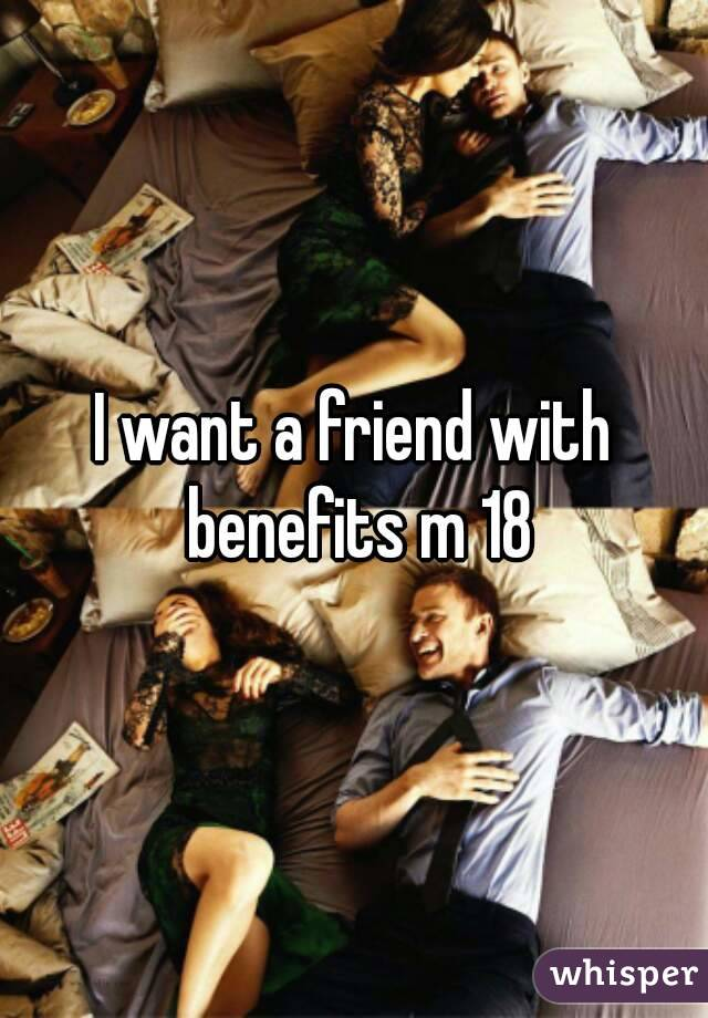 I want a friend with benefits m 18