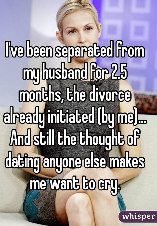 I've been separated from my husband for 2.5 months, the divorce already initiated (by me)... And still the thought of dating anyone else makes me want to cry.