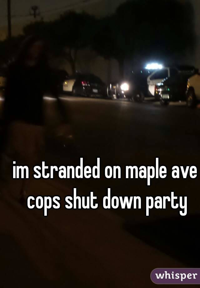 im stranded on maple ave cops shut down party