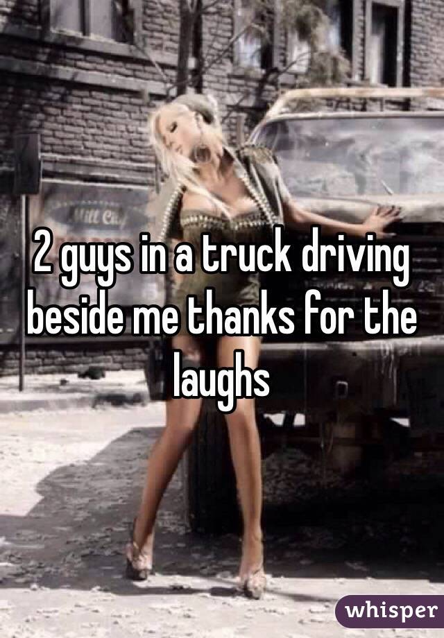 2 guys in a truck driving beside me thanks for the laughs