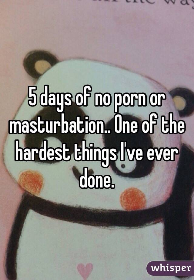 5 days of no porn or masturbation.. One of the hardest things I've ever done.