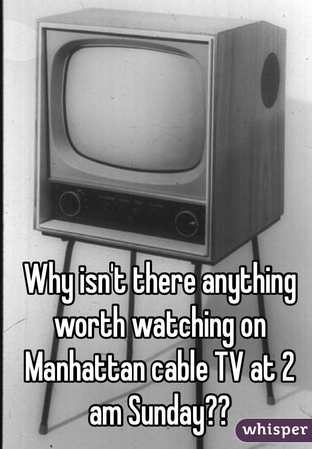 Why isn't there anything worth watching on Manhattan cable TV at 2 am Sunday??