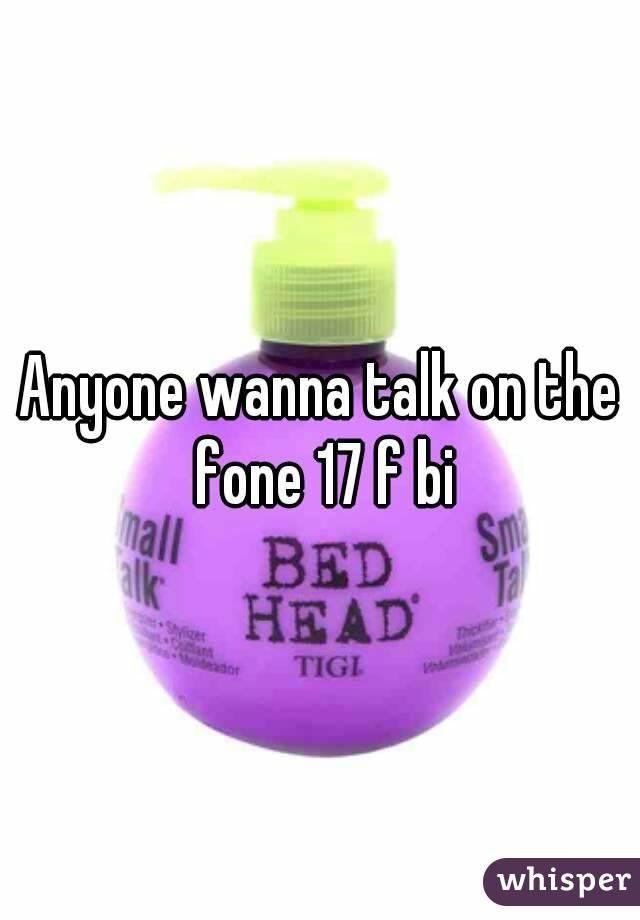 Anyone wanna talk on the fone 17 f bi