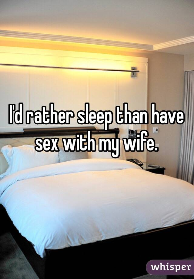 I'd rather sleep than have sex with my wife.
