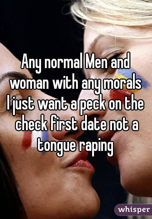 Any normal Men and woman with any morals  I just want a peck on the check first date not a tongue raping