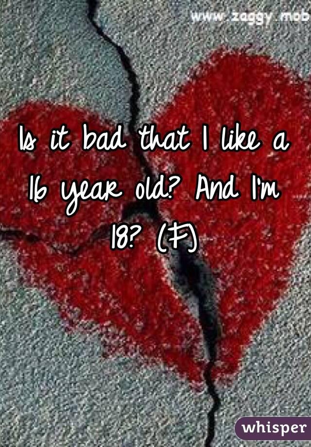 Is it bad that I like a 16 year old? And I'm 18? (F)