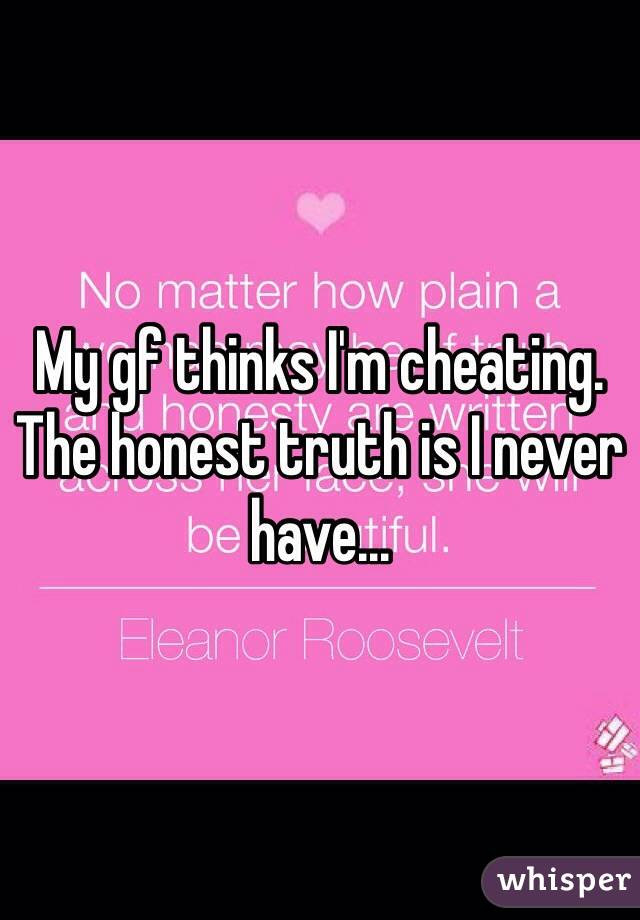 My gf thinks I'm cheating. The honest truth is I never have...
