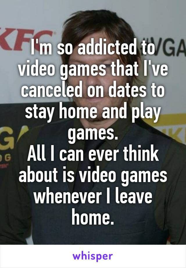 I'm so addicted to video games that I've canceled on dates to stay home and play games. All I can ever think about is video games whenever I leave home.