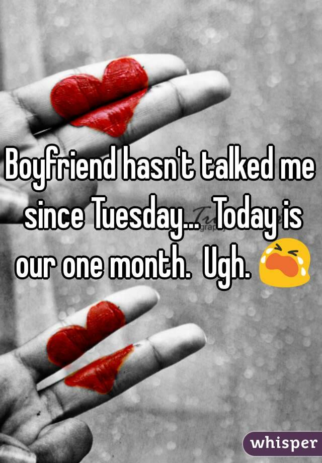 Boyfriend hasn't talked me since Tuesday...  Today is our one month.  Ugh. 😭