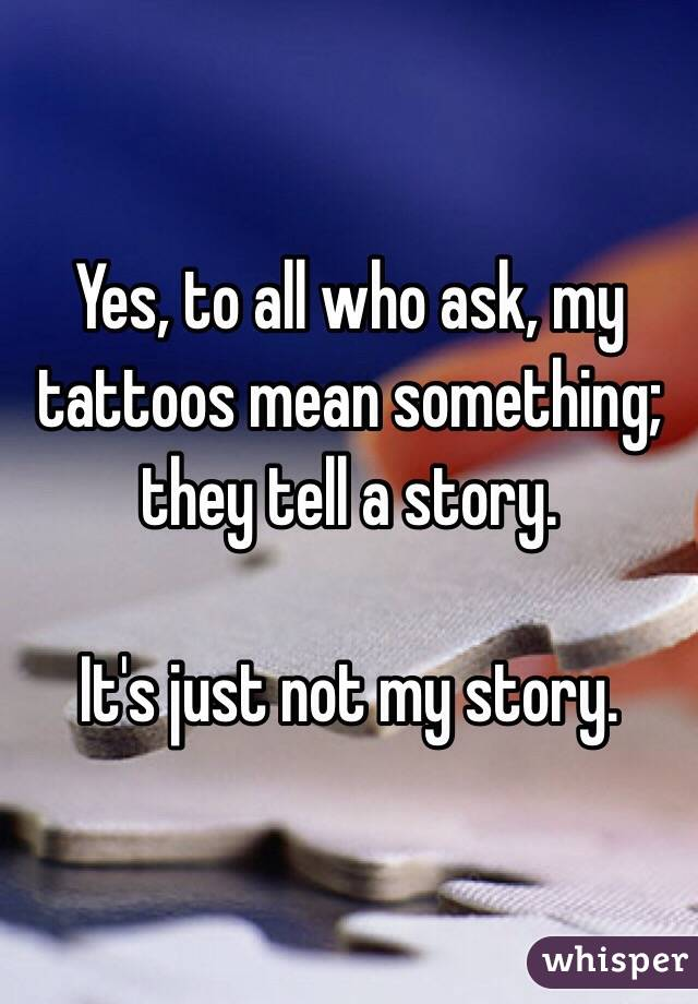 Yes, to all who ask, my tattoos mean something; they tell a story.  It's just not my story.