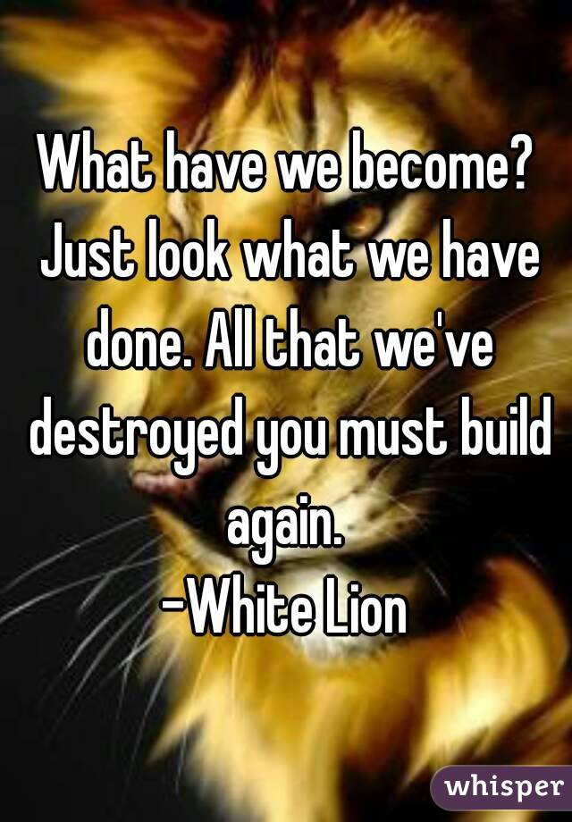 What have we become? Just look what we have done. All that we've destroyed you must build again.  -White Lion
