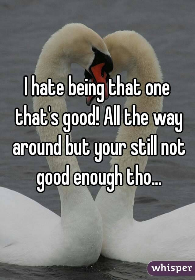 I hate being that one that's good! All the way around but your still not good enough tho...