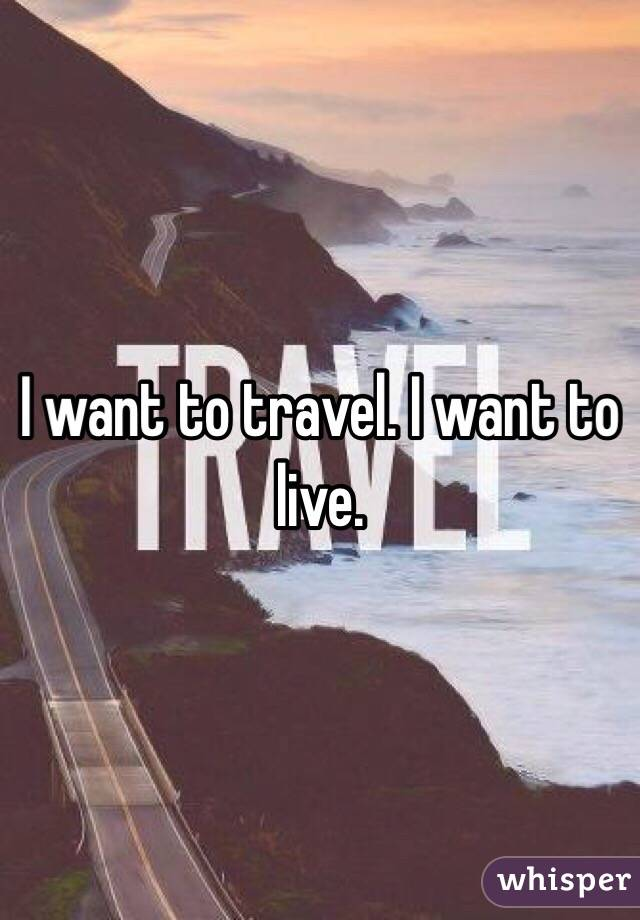 I want to travel. I want to live.