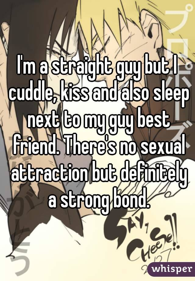 I'm a straight guy but I cuddle, kiss and also sleep next to my guy best friend. There's no sexual attraction but definitely a strong bond.