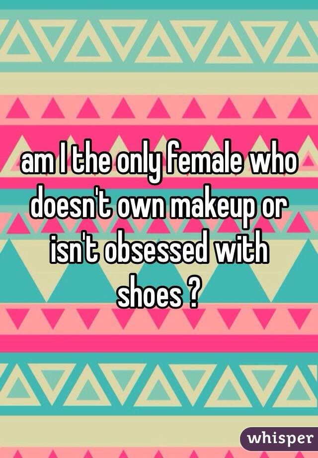 am I the only female who doesn't own makeup or isn't obsessed with shoes ?