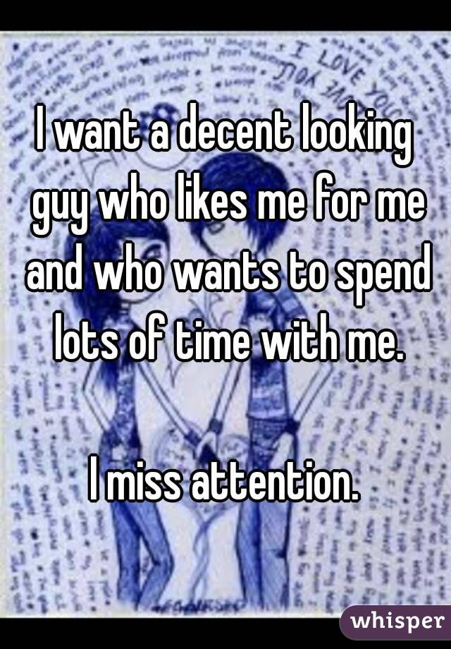 I want a decent looking guy who likes me for me and who wants to spend lots of time with me.  I miss attention.
