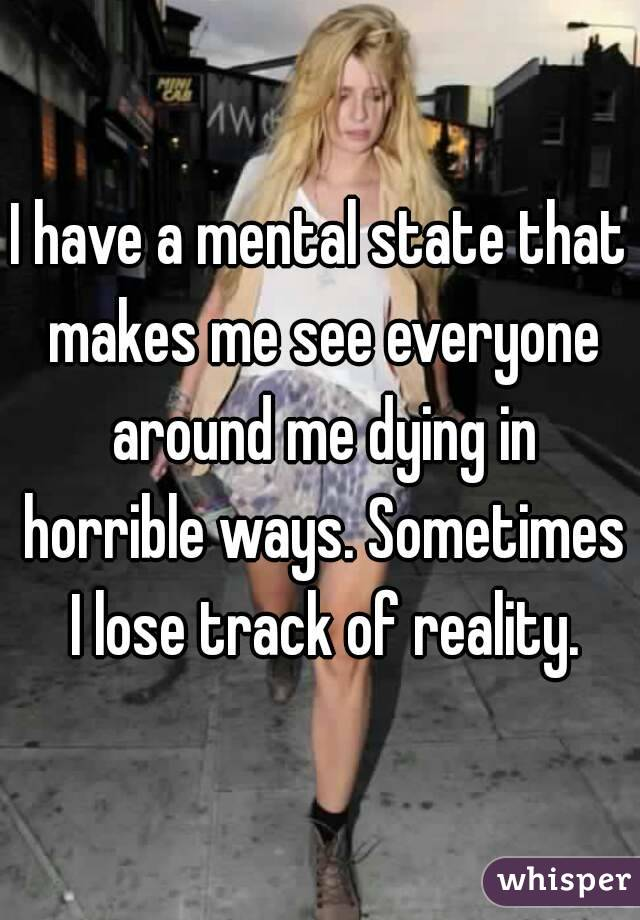 I have a mental state that makes me see everyone around me dying in horrible ways. Sometimes I lose track of reality.