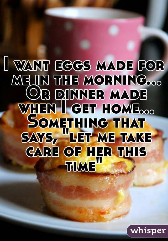 "I want eggs made for me in the morning... Or dinner made when I get home... Something that says, ""let me take care of her this time"""