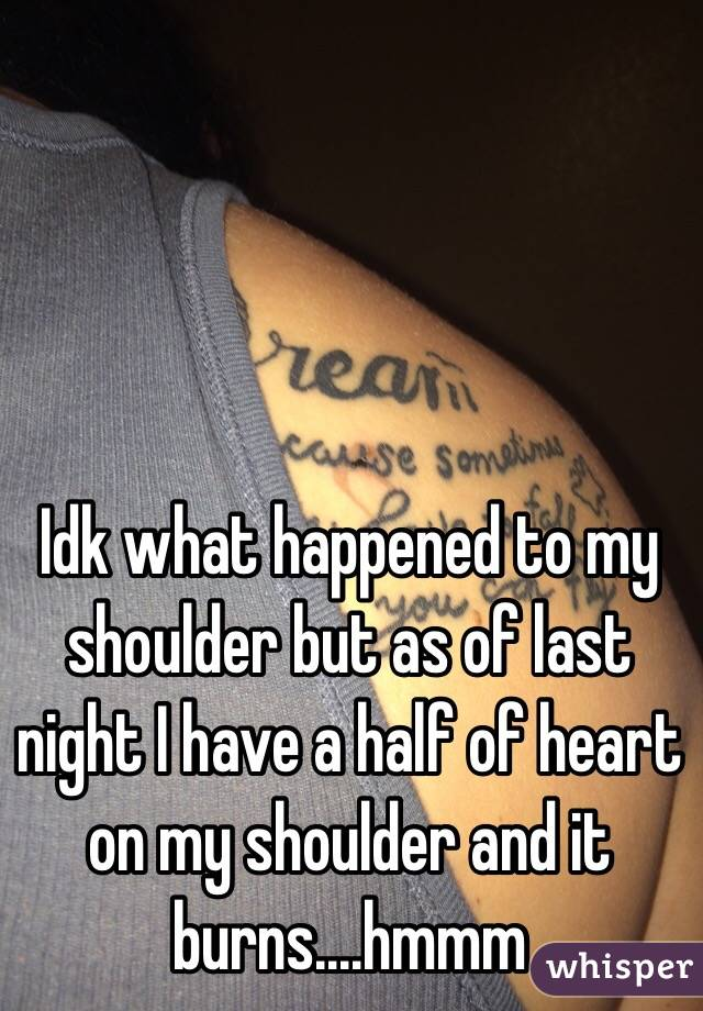 Idk what happened to my shoulder but as of last night I have a half of heart on my shoulder and it burns....hmmm