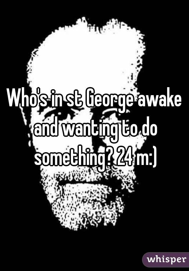 Who's in st George awake and wanting to do something? 24 m:)