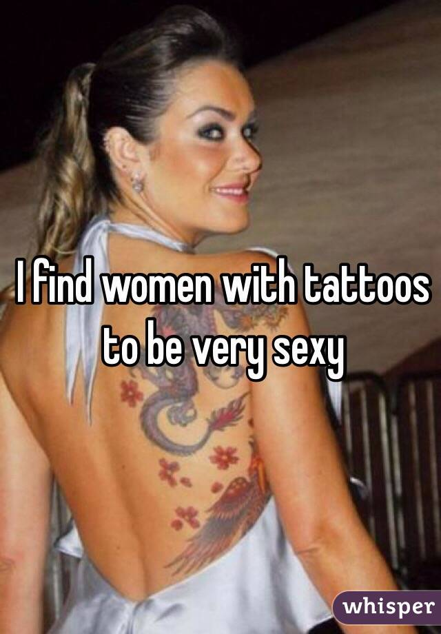 I find women with tattoos to be very sexy