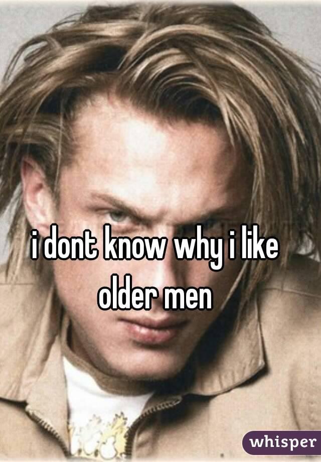 i dont know why i like older men