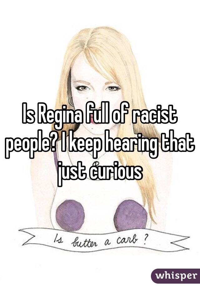 Is Regina full of racist people? I keep hearing that just curious