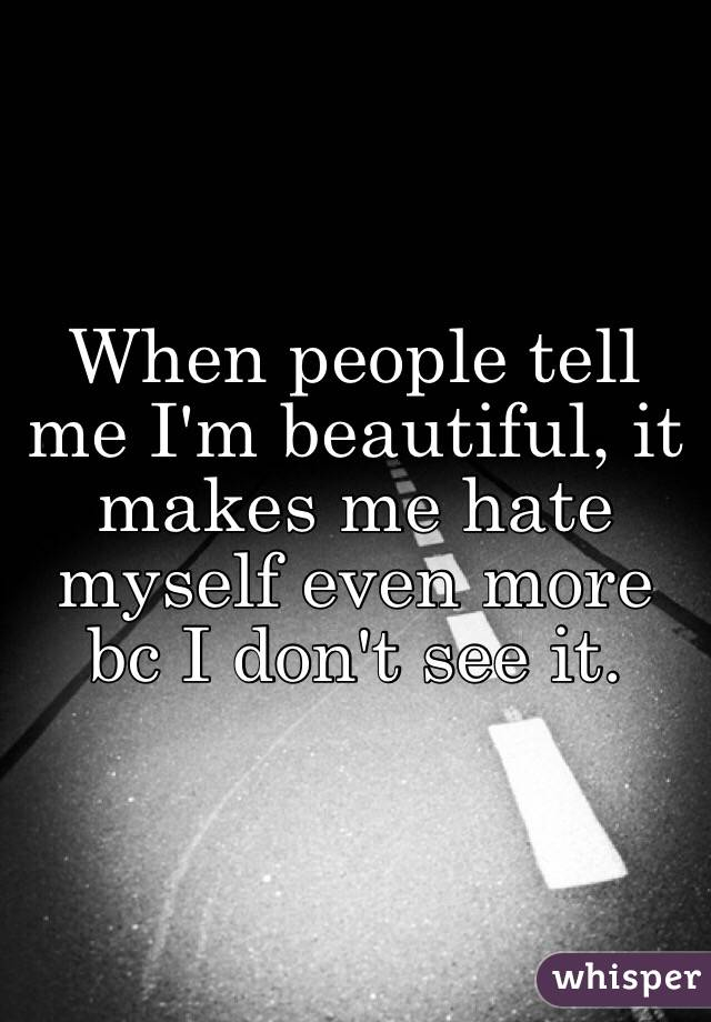 When people tell me I'm beautiful, it makes me hate myself even more bc I don't see it.