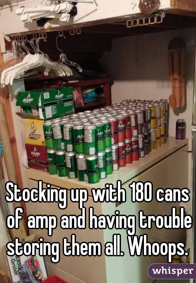 Stocking up with 180 cans of amp and having trouble storing them all. Whoops.