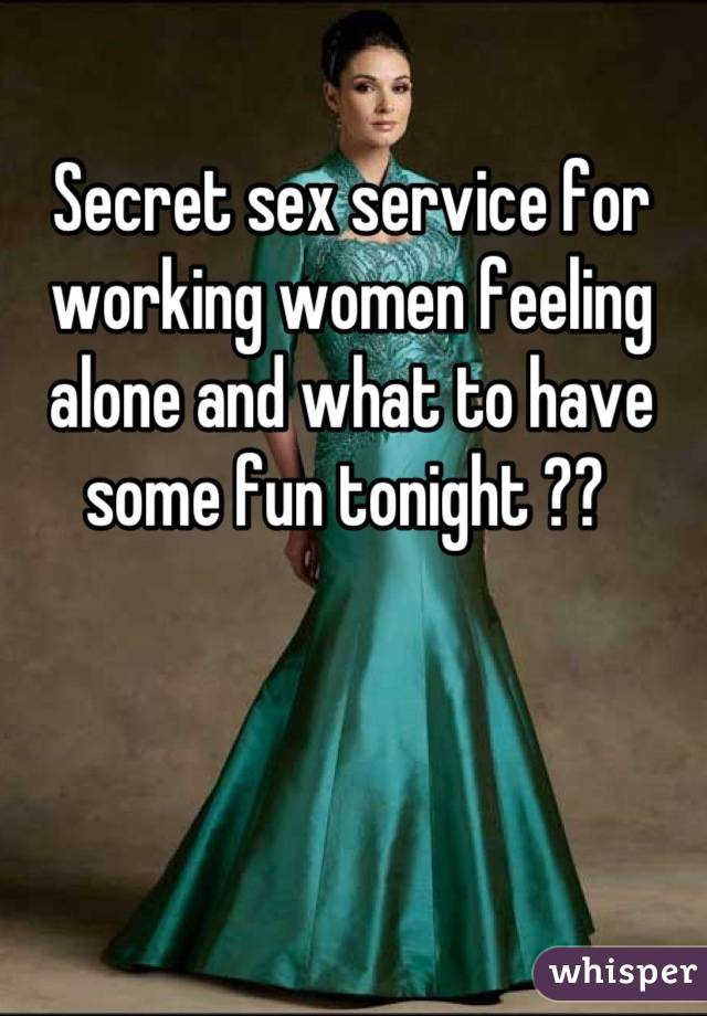 Secret sex service for  working women feeling alone and what to have some fun tonight ??